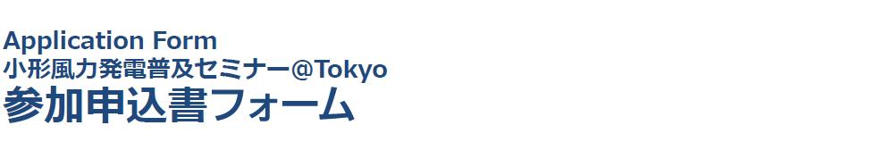 Application Form 小形風力発電普及セミナー@Tokyo 参加申込書